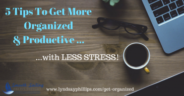 5 Tips to Get Organized & Productive with Less Stress