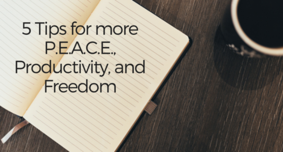5 Tips For More P.E.A.C.E, Productivity and Freedom